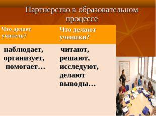 Партнерство в образовательном процессе Что делает учитель? Что делают ученик