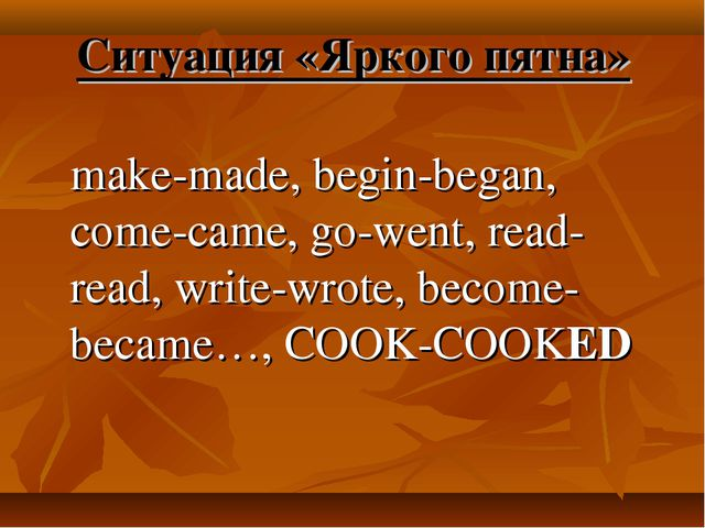 Ситуация «Яркого пятна» make-made, begin-began, come-came, go-went, read-read...