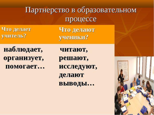 Партнерство в образовательном процессе Что делает учитель? Что делают ученик...