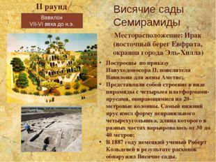 Вавилон VII-VI века до н.э. Висячие сады Семирамиды II раунд Месторасположени