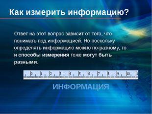 Как измерить информацию? Ответ на этот вопрос зависит от того, что понимать п