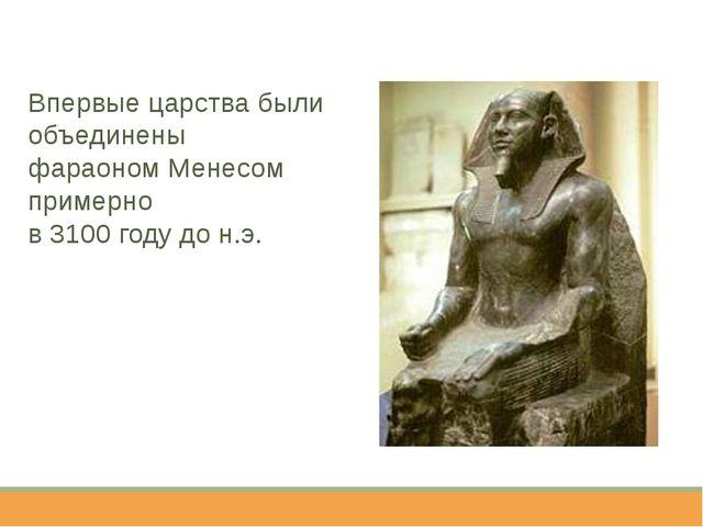 Впервые царства были объединены фараоном Менесом примерно в 3100 году до н.э.