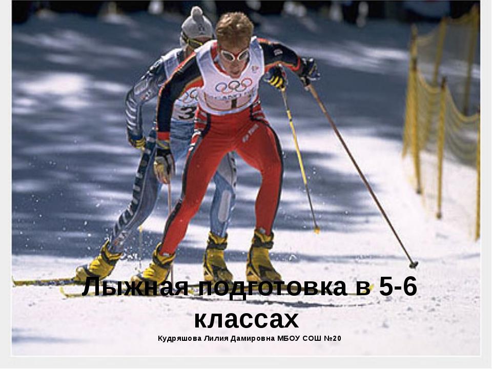 Лыжная подготовка в 5-6 классах Кудряшова Лилия Дамировна МБОУ СОШ №20