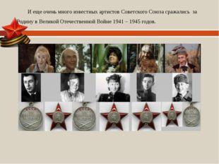 И еще очень много известных артистов Советского Союза сражались за Родину в