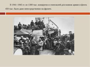 В 1941–1945 гг. из 1300 тыс. концертов и спектаклей для воинов армии и флота