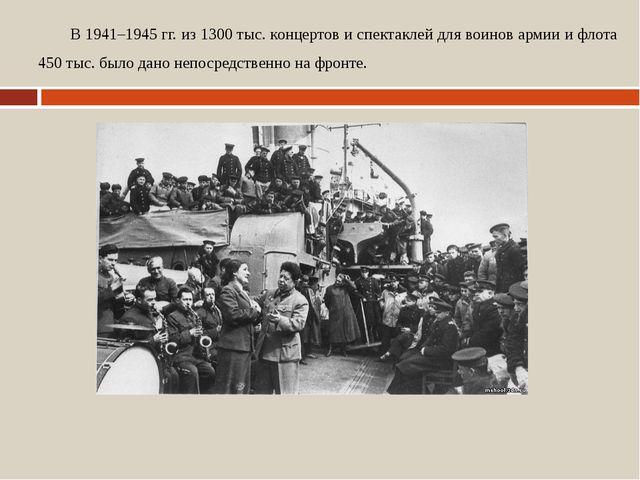 В 1941–1945 гг. из 1300 тыс. концертов и спектаклей для воинов армии и флота...