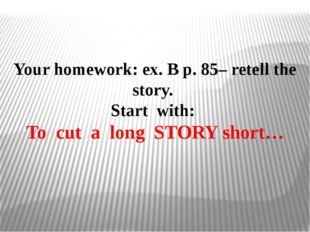Your homework: ex. B p. 85– retell the story. Start with: To cut a long STORY