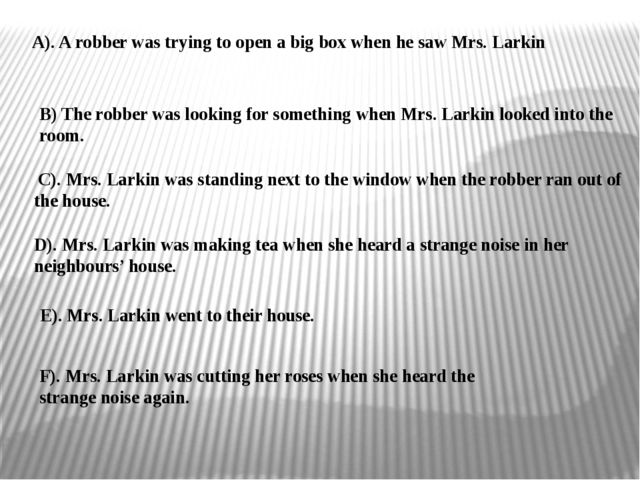 B) The robber was looking for something when Mrs. Larkin looked into the room...