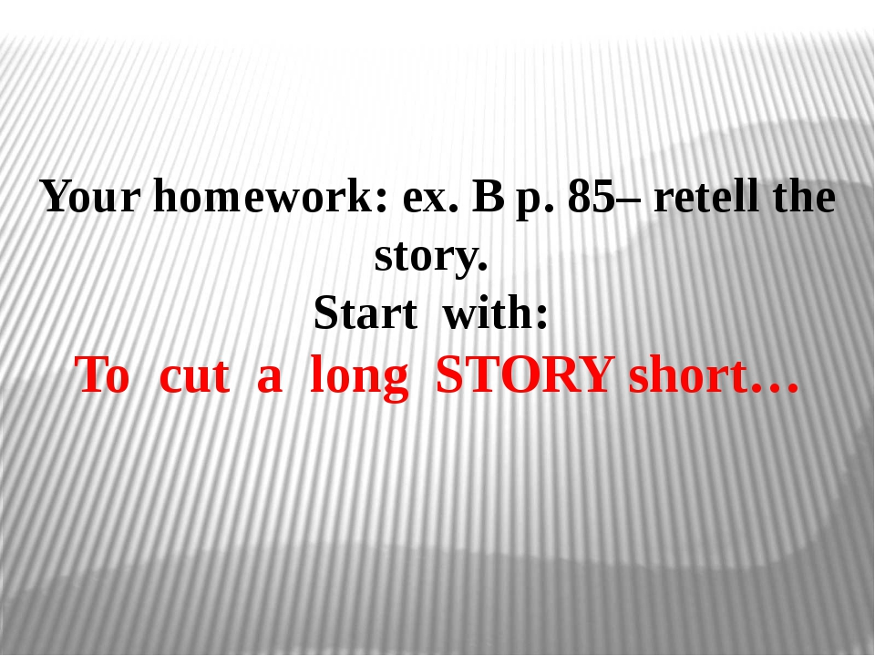 Your homework: ex. B p. 85– retell the story. Start with: To cut a long STORY...