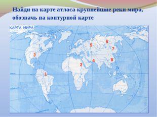 Найди на карте атласа крупнейшие реки мира, обозначь на контурной карте