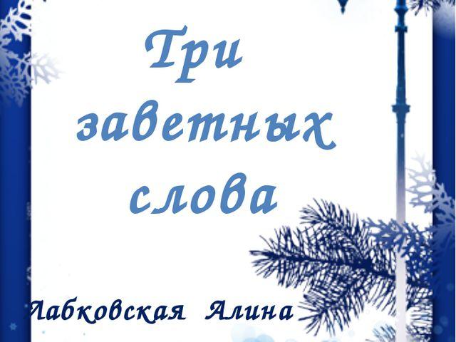 Три заветных слова Лабковская Алина