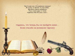 … Что делать нам с бессмертными стихами? Ни съесть, ни выпить, ни поцеловать.