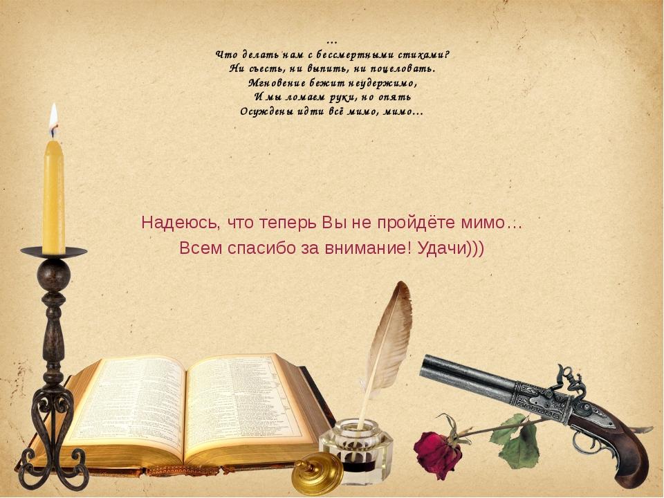 … Что делать нам с бессмертными стихами? Ни съесть, ни выпить, ни поцеловать....