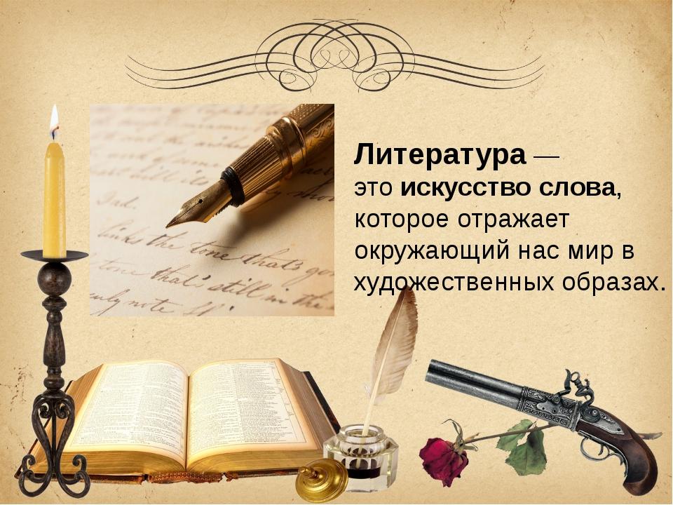 Литература — это искусство слова, которое отражает окружающий нас мир в худож...