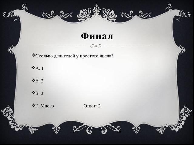 Финал Сколько делителей у простого числа? А. 1 Б. 2 В. 3 Г. Много Ответ: 2