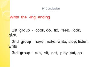 IV Conclusion Write the -ing ending 1st group - cook, do, fix, feed, look, g