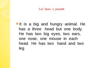 Let` draw a picture It is a big and hungry animal. He has a three head but o