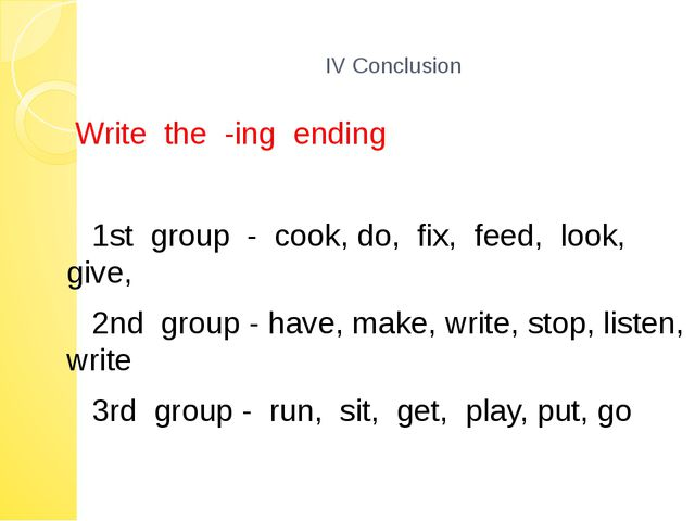 IV Conclusion Write the -ing ending 1st group - cook, do, fix, feed, look, g...