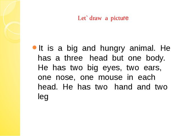 Let` draw a picture It is a big and hungry animal. He has a three head but o...