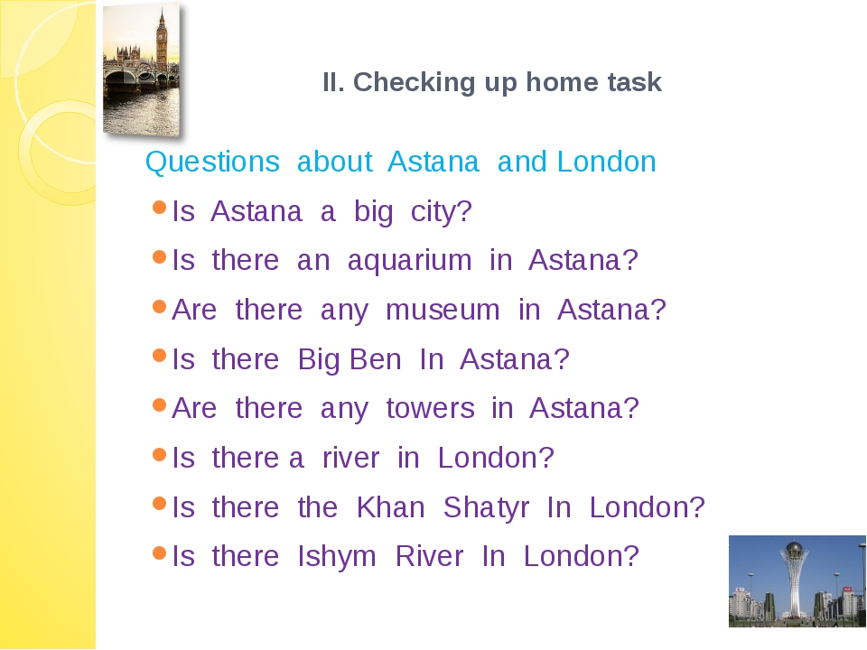 ІІ. Checking up home task Questions about Astana and London Is Astana a big...