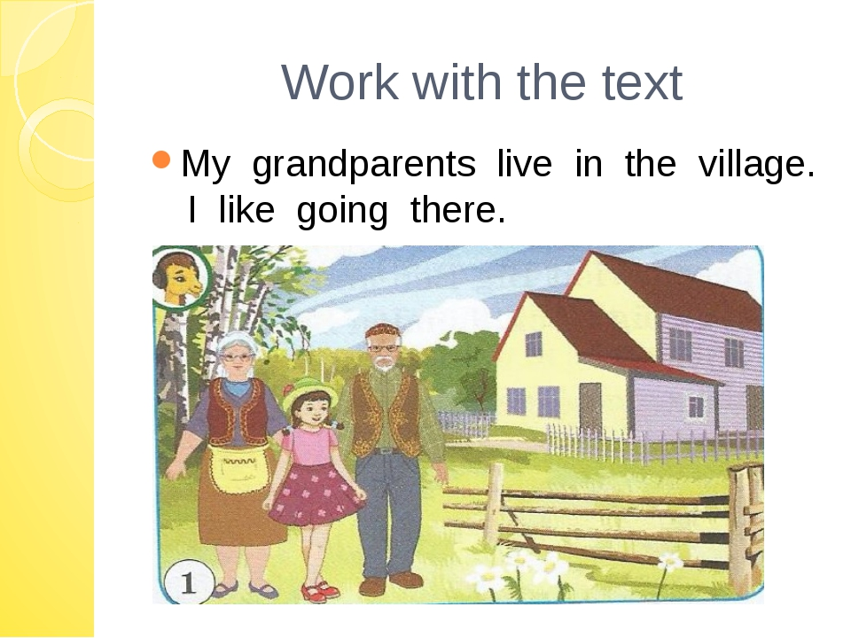 Work with the text My grandparents live in the village. I like going there.