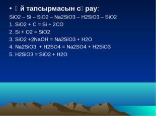 Үй тапсырмасын сұрау: SiO2 – Si – SiO2 – Na2SiO3 – H2SiO3 – SiO2 1. SiO2 + C