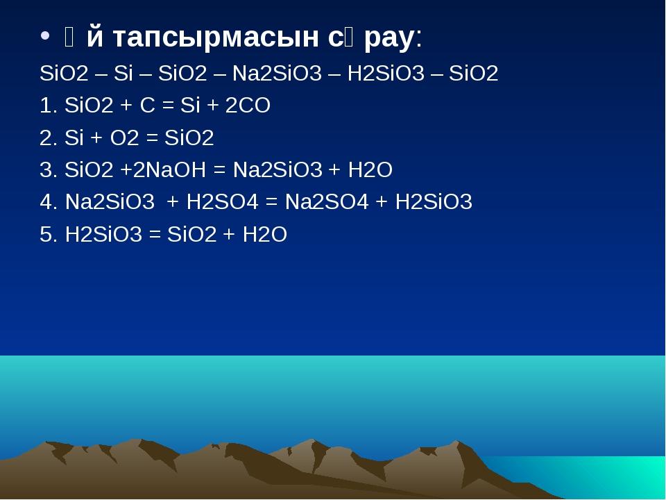 Үй тапсырмасын сұрау: SiO2 – Si – SiO2 – Na2SiO3 – H2SiO3 – SiO2 1. SiO2 + C...
