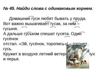 № 45. Найди слова с одинаковым корнем. Домашние гуси любят бывать у пруда. Во