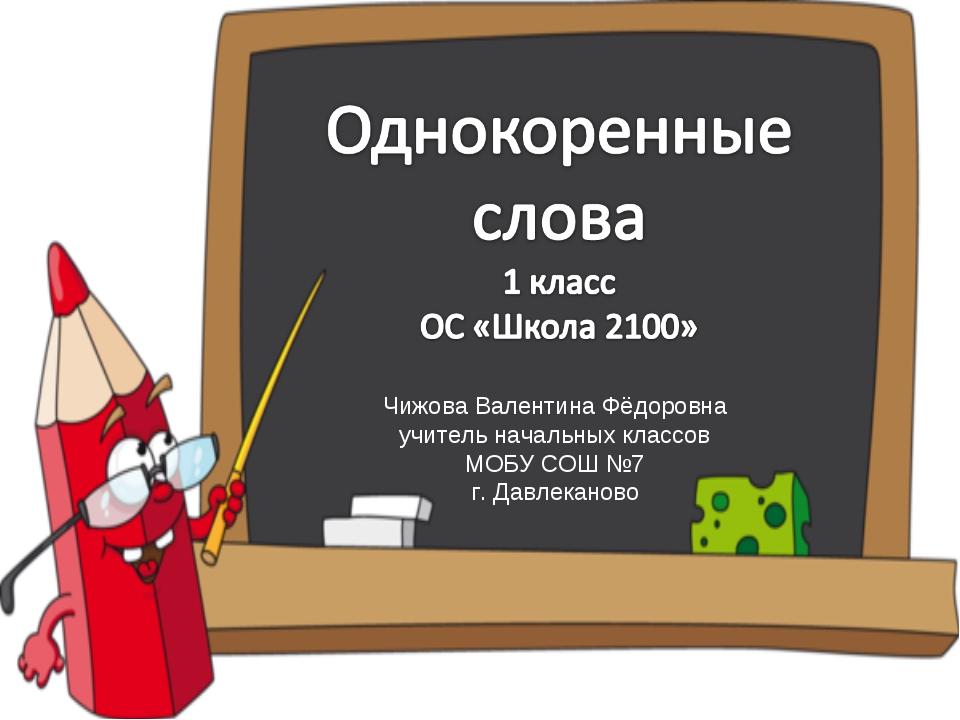Чижова Валентина Фёдоровна учитель начальных классов МОБУ СОШ №7 г. Давлеканово