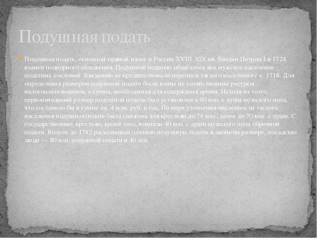 Подушная подать, основной прямой налог в России XVIII-XIX вв. Введен Петром I...