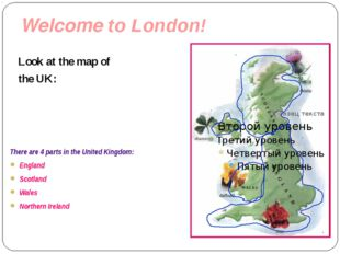 Welcome to London! Look at the map of the UK: There are 4 parts in the United