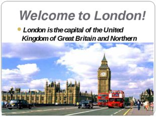 Welcome to London! London is the capital of the United Kingdom of Great Brita