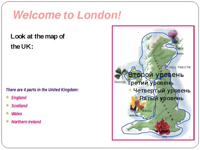 Welcome to London! Look at the map of the UK: There are 4 parts in the United...