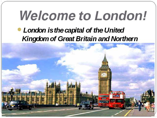 Welcome to London! London is the capital of the United Kingdom of Great Brita...