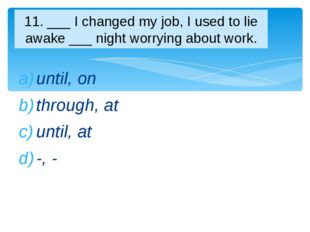 until, on through, at until, at -, - 11. ___ I changed my job, I used to lie