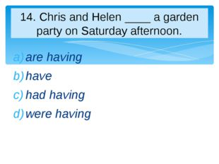 are having have had having were having 14. Chris and Helen ____ a garden part