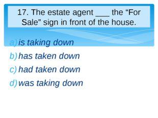 is taking down has taken down had taken down was taking down 17. The estate a
