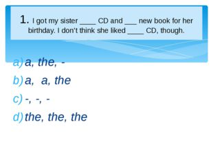 a, the, - a, a, the -, -, - the, the, the 1. I got my sister ____ CD and ___