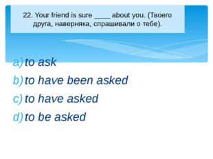 to ask to have been asked to have asked to be asked 22. Your friend is sure _