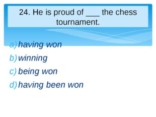 having won winning being won having been won 24. Нe is proud of ___ the chess