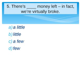 a little little a few few 5. There's ____ money left – in fact, we're virtual