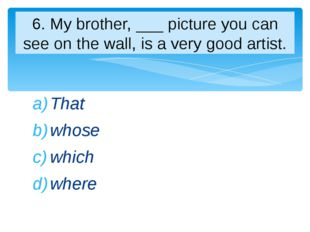 That whose which where 6. My brother, ___ picture you can see on the wall, is