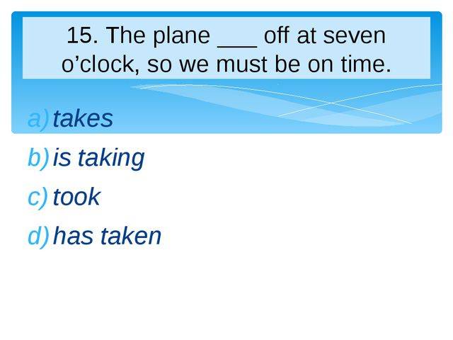 takes is taking took has taken 15. The plane ___ off at seven o'clock, so we...