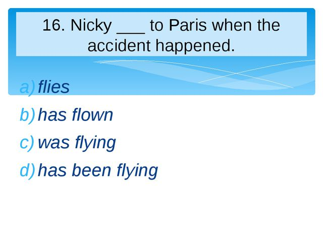 flies has flown was flying has been flying 16. Nicky ___ to Paris when the ac...
