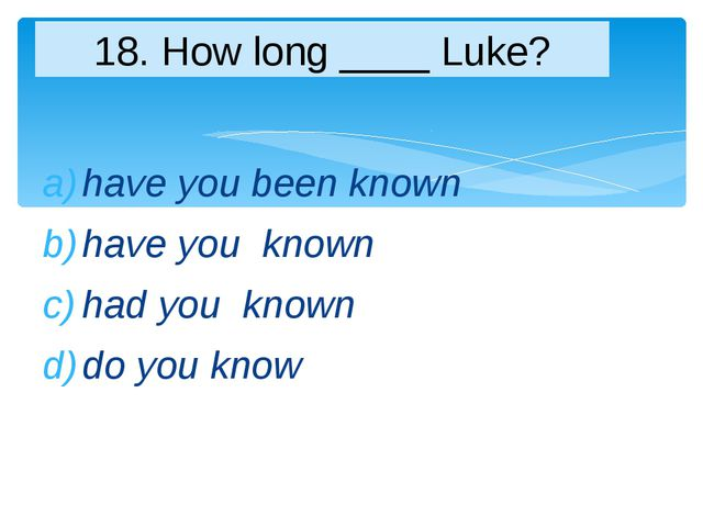 have you been known have you known had you known do you know 18. How long ___...