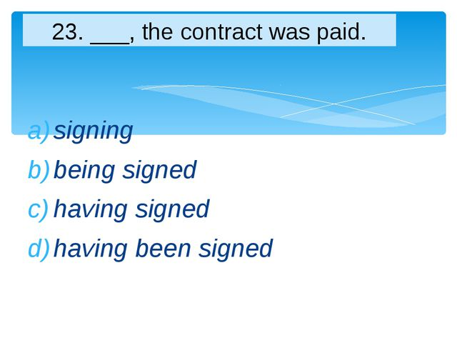signing being signed having signed having been signed 23. ___, the contract w...