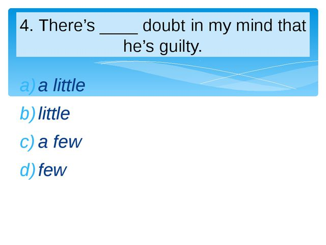 a little little a few few 4. There's ____ doubt in my mind that he's guilty.