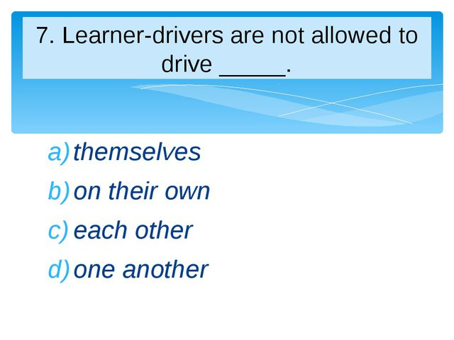 themselves on their own each other one another 7. Learner-drivers are not all...