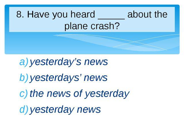 yesterday's news yesterdays' news the news of yesterday yesterday news 8. Hav...