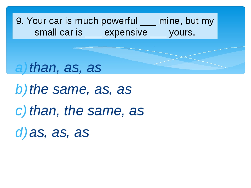 than, as, as the same, as, as than, the same, as as, as, as 9. Your car is mu...